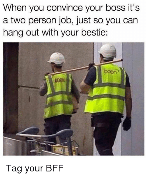 booning: When you convince your boss it's  a two person job, just so you can  hang out with your bestie:  boon Tag your BFF
