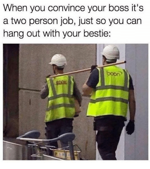 booning: When you convince your boss it's  a two person job, just so you can  hang out with your bestie:  boon
