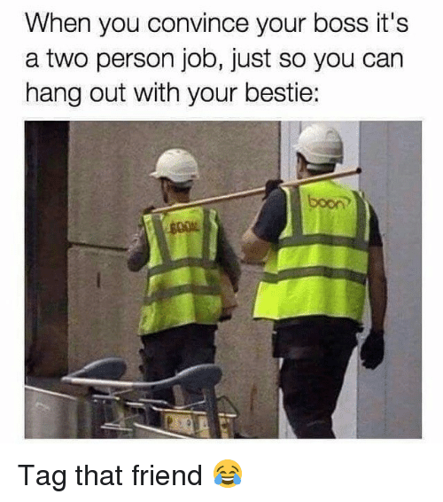 Jobbing: When you convince your boss it's  a two person job, just so you can  hang out with your bestie:  boon Tag that friend 😂