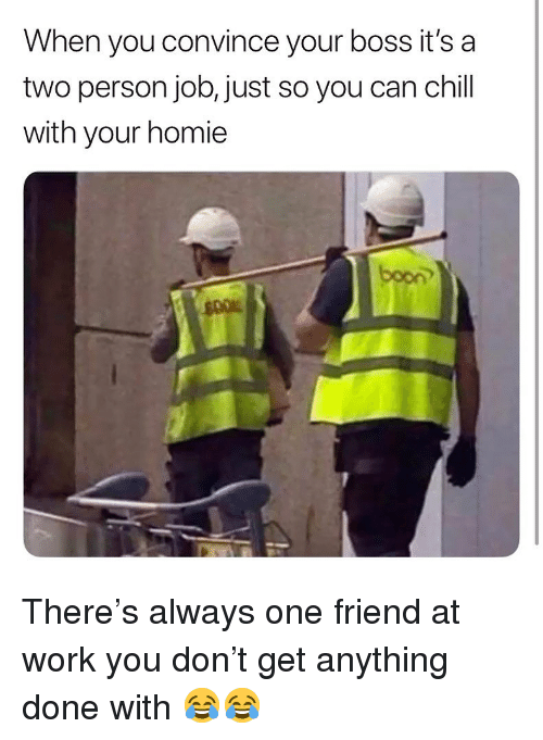 boon: When you convince your boss it's a  two person job, just so you can chill  with your homie  boon There's always one friend at work you don't get anything done with 😂😂