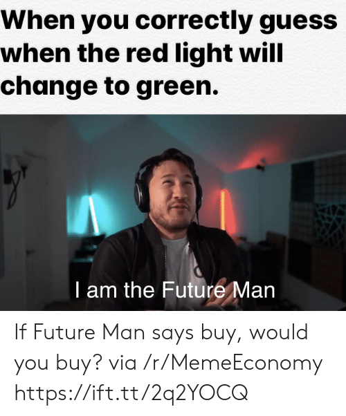 The Red: When you correctly guess  when the red light will  change to green.  T am the Future Man If Future Man says buy, would you buy? via /r/MemeEconomy https://ift.tt/2q2YOCQ