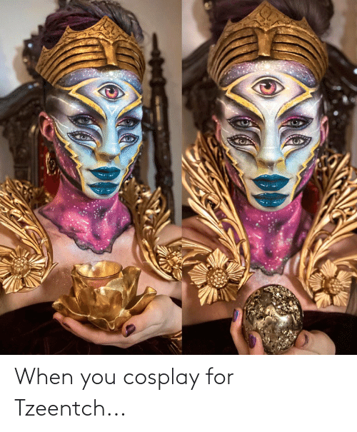 Cosplay: When you cosplay for Tzeentch...