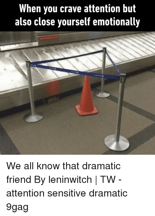 9gag, Memes, and 🤖: When you crave attention but  also close yourself emotionally We all know that dramatic friend⠀ By leninwitch | TW⠀ -⠀ attention sensitive dramatic 9gag