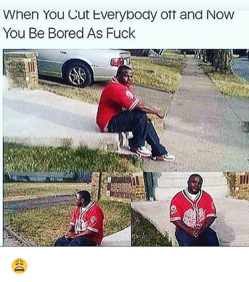 Bored, Funny, and Fuck: When You Cut Everybody oft and NovW  You Be Bored As Fuck 😩