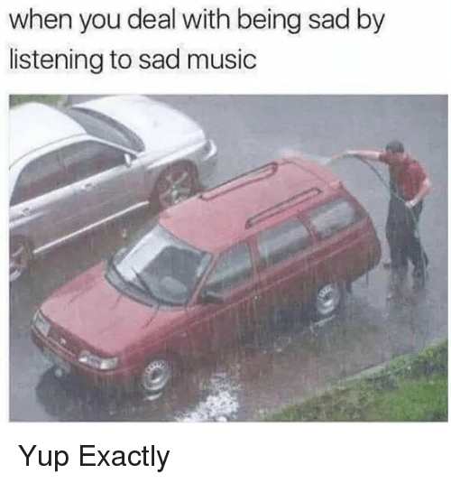 Being Sad: when you deal with being sad by  listening to sad music Yup Exactly