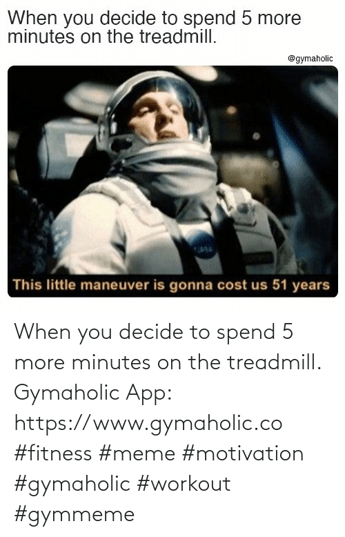 app: When you decide to spend 5 more minutes on the treadmill.  Gymaholic App: https://www.gymaholic.co  #fitness #meme #motivation #gymaholic #workout #gymmeme