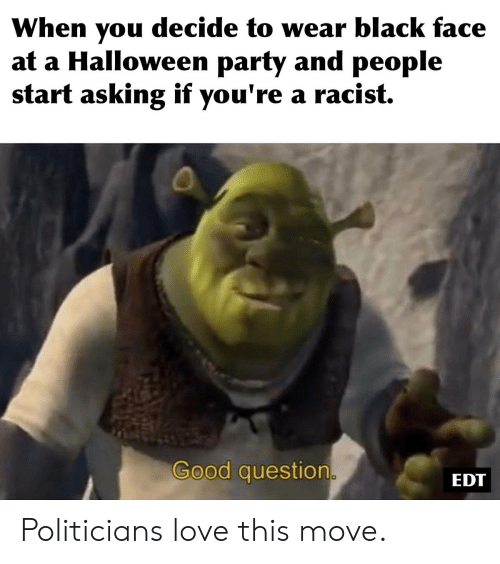 Halloween, Love, and Party: When you decide to wear black face  at a Halloween party and people  start asking if you're a racist.  Good question.  EDT Politicians love this move.