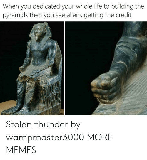 dedicated: When you dedicated your whole life to building the  pyramids then you see aliens getting the credit Stolen thunder by wampmaster3000 MORE MEMES