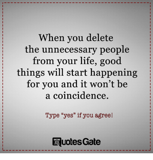 """Lifes Good: When you delete  the unnecessary people  from your life, good  things will start happening  for you and it won't be  a coincidence.  Type """"yes"""" if you agree!  Ruotes Gate"""