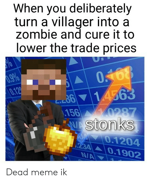 Dead Meme: When you deliberately  turn a villager into a  zombie and cure it to  lower the trade prices  .9%  0.12  m614563  156  0287  Stonks  0.1204  234 0.1902  N/A Dead meme ik