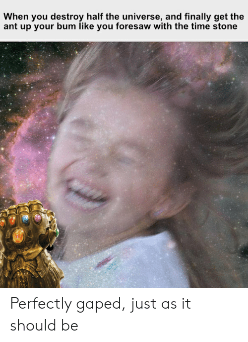 Gaped: When you destroy half the universe, and finally get the  ant up your bum like you foresaw with the time stone Perfectly gaped, just as it should be