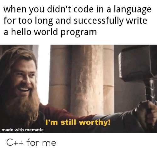 hello world: when you didn't code in a language  for too long and successfully write  a hello world program  I'm still worthy!  made with mematic C++ for me