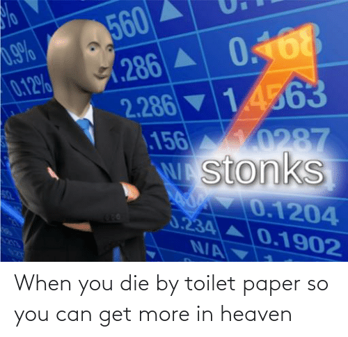 Heaven: When you die by toilet paper so you can get more in heaven