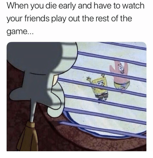 Friends, Funny, and The Game: When you die early and have to watch  your friends play out the rest of the  game