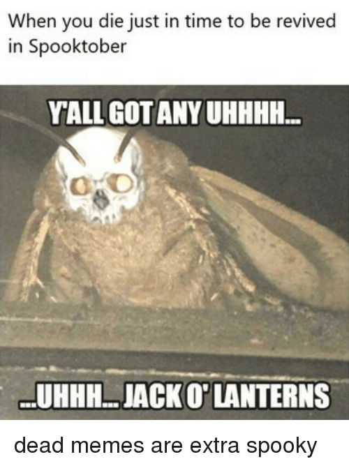 Dead Memes: When you die just in time to be revived  in Spooktober  YALL GOTANY UHHHH...  UHHH..JACKO' LANTERNS dead memes are extra spooky