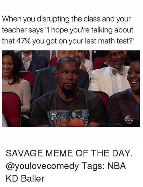 """Savage Meme: When you disrupting the class and your  teacher says """"I hope you're talking about  that 47% you got on your last math test?  oc SAVAGE MEME OF THE DAY. @youlovecomedy Tags: NBA KD Baller"""