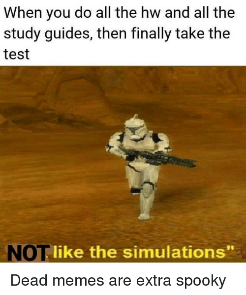 """Dead Memes: When you do all the hw and all the  study guides, then finally take the  test  NOT like the simulations"""" Dead memes are extra spooky"""