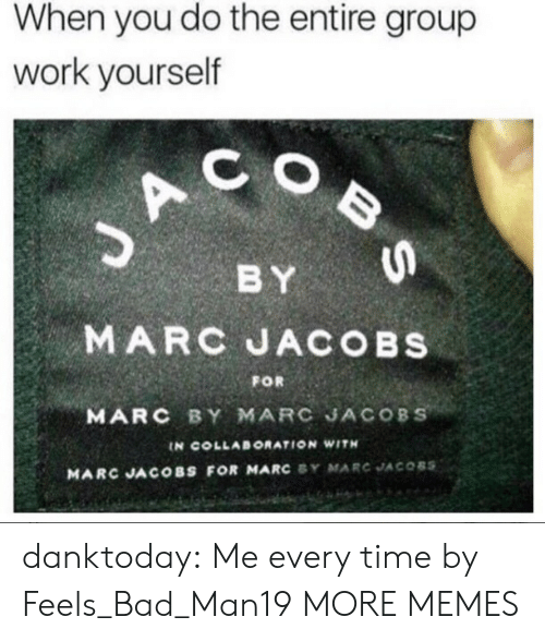 Feels Bad: When you do the entire group  work yourself  C O  BY  MARC JACOBs  MARC BY MARC JACOBS  FOR  IN COLLABORATION WITH  MARC JACOBS FOR MARC SY MARC JACOBS danktoday:  Me every time by Feels_Bad_Man19 MORE MEMES