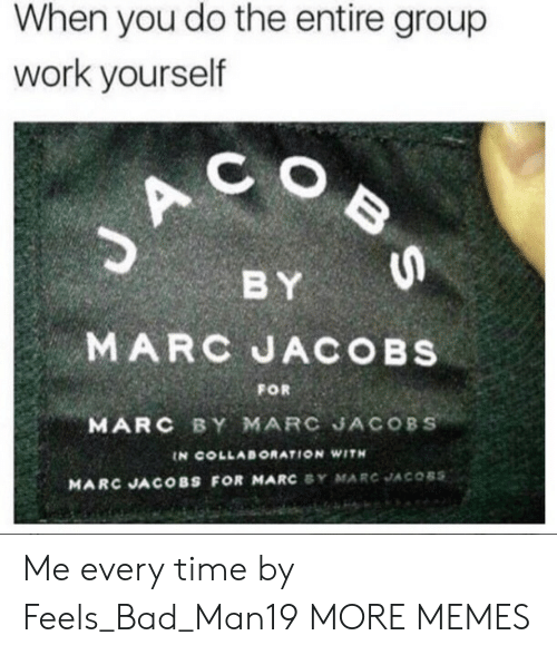 Feels Bad: When you do the entire group  work yourself  C O  BY  MARC JACOBs  MARC BY MARC JACOBS  FOR  IN COLLABORATION WITH  MARC JACOBS FOR MARC SY MARC JACOBS Me every time by Feels_Bad_Man19 MORE MEMES