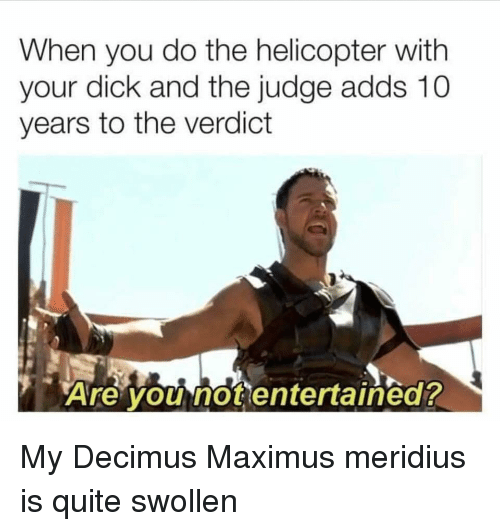 Entertained: When you do the helicopter with  your dick and the judge adds 10  years to the verdict  Are you not entertained? My Decimus Maximus meridius is quite swollen
