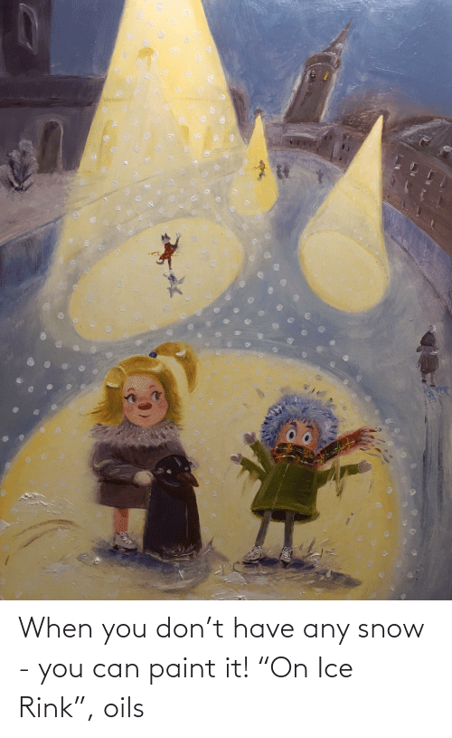 "Rink: When you don't have any snow - you can paint it! ""On Ice Rink"", oils"