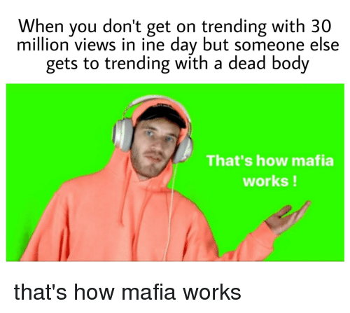 How, Mafia, and Day: When you don't get on trending with 30  million views in ine day but someone else  gets to trending with a dead body  That's how mafia  works!