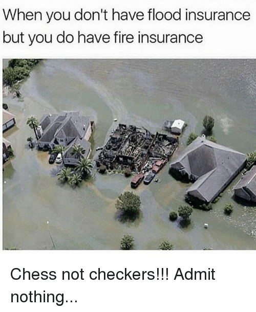 admittedly: When you don't have flood insurance  but you do have fire insurance  lea Chess not checkers!!! Admit nothing...