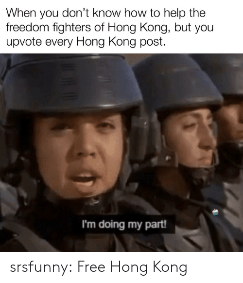 Freedom: When you don't know how to help the  freedom fighters of Hong Kong, but you  upvote every Hong Kong post  I'm doing my part! srsfunny:  Free Hong Kong