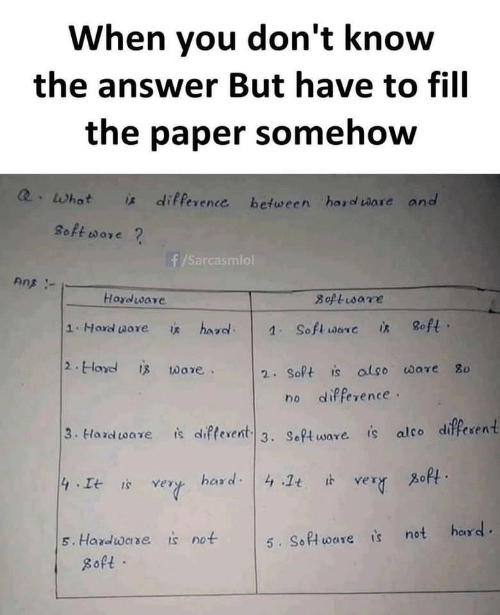 The Answer: When you don't know  the answer But have to fill  the paper somehow  Q.What  * difference between hard ware and  8oft ware ?  f/Sarcasmiol  Ans -  Hardware  8oftisare  8oft ·  1.Hard ware  hard.  is  1. Soft ware  is  2. Hard is ware.  2. Soft is also ware 80  no difference.  3. Hard tware  is difterent 3. Software. is alco different  zoft.  hard: 4 .1t it  4 It is  very  very  hard.  is not  5. Hardware  5. Software is not  8oft ·