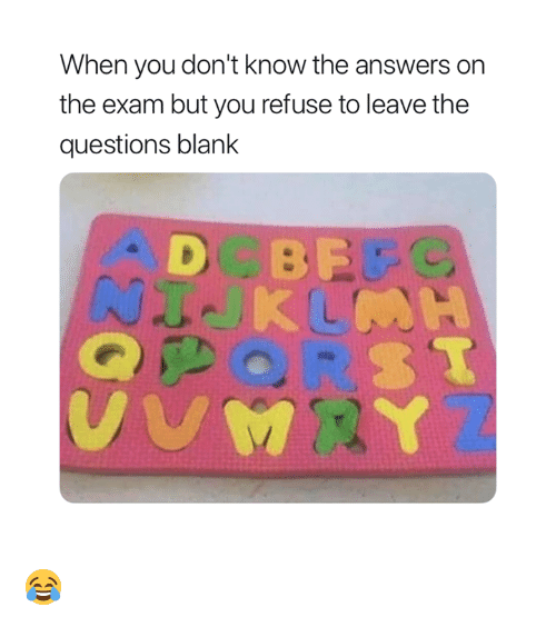 Blank, Answers, and Questions: When you don't know the answers on  the exam but you refuse to leave the  questions blank  D BE 😂