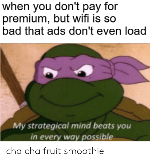 Bad, Beats, and Wifi: when you don't pay for  premium, but wifi is so  bad that ads don't even load  My strategical mind beats you  in every way possible cha cha fruit smoothie