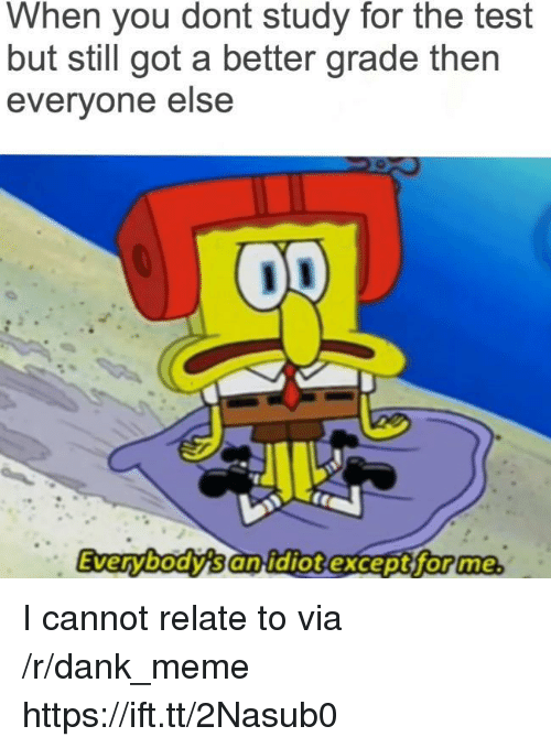 R Dank: When you dont study for the test  but still got a better grade then  everyone else  Everybody's an idiotexcept for me I cannot relate to via /r/dank_meme https://ift.tt/2Nasub0