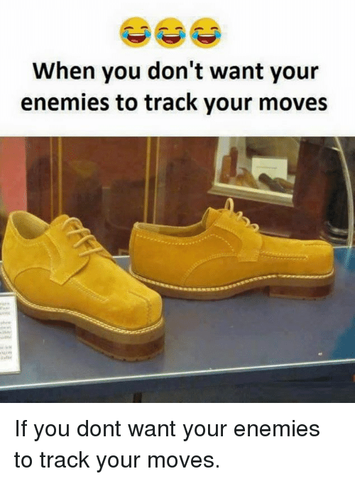 Your Moves: When you don't want your  enemies to track your moves If you dont want your enemies to track your moves.