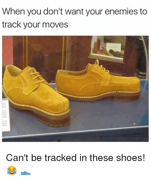 Your Moves: When you don't want your enemies to  track your moves Can't be tracked in these shoes! 😂 👟