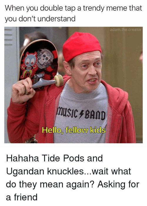 Hello, Meme, and Memes: When you double tap a trendy meme that  you don't understand  adam.the.creator  MUSIC/BAND  Hello, fellow kids Hahaha Tide Pods and Ugandan knuckles...wait what do they mean again? Asking for a friend