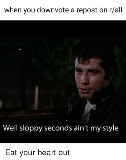 When You Downvote a Repost on Rall Well Sloppy Seconds Ain\'t ...