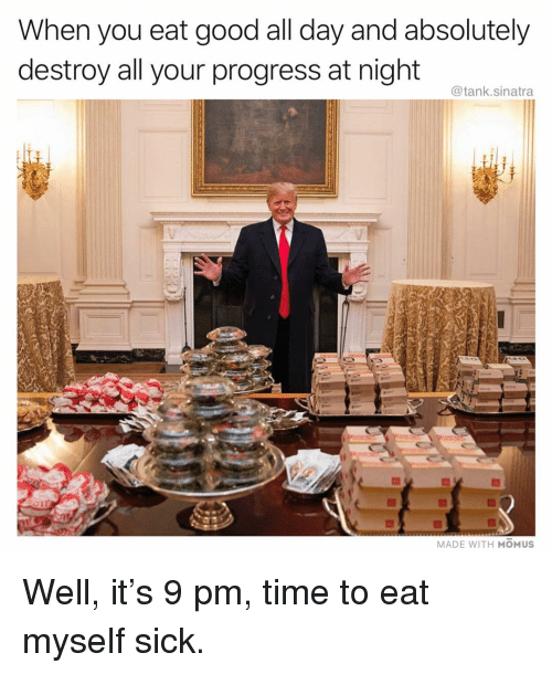 Funny, Good, and Time: When you eat good all day and absolutely  destroy all your progress at night  @tank.sinatra  MADE WITH MOMUS Well, it's 9 pm, time to eat myself sick.