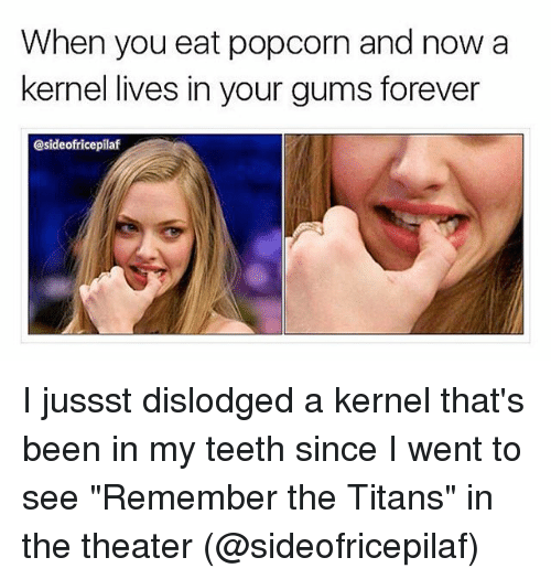 """Remember the Titans: When you eat popcorn and now a  kernel lives in your gums forever  @sideofricepilaf I jussst dislodged a kernel that's been in my teeth since I went to see """"Remember the Titans"""" in the theater (@sideofricepilaf)"""