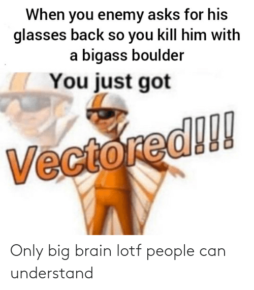 His Glasses: When you enemy asks for his  glasses back so you kill him with  a bigass boulder  You just got  Vectored!! Only big brain lotf people can understand