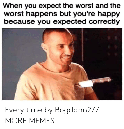 Dank, Memes, and Target: When you expect the worst and the  worst happens but you're happy  because you expected correctly Every time by Bogdann277 MORE MEMES