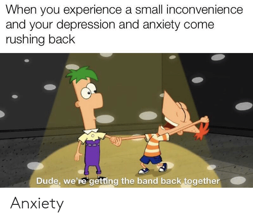 back together: When you experience a small inconvenience  and your depression and anxiety come  rushing back  Dude, we're getting the band back together Anxiety