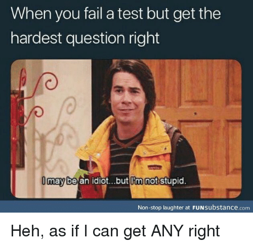 Im Not Stupid: When you fail a test but get the  hardest question right  may be an idiot...but Im not stupid.  l'm  Non-stop laughter at FUNsubstance.com Heh, as if I can get ANY right
