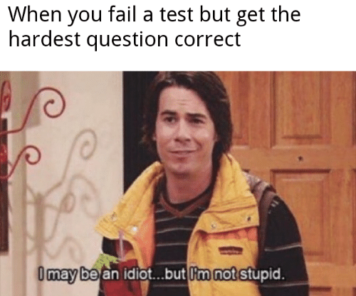 Fail, Test, and Idiot: When you fail a test but get the  hardest question correct  Omay be an idiot..but m not stupid.