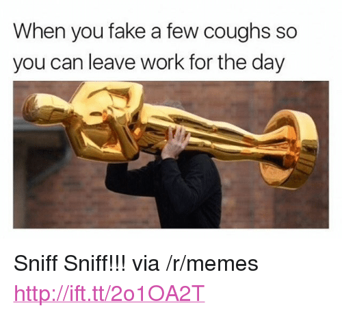 """sniff sniff: When you fake a few coughs so  you can leave work for the day <p>Sniff Sniff!!! via /r/memes <a href=""""http://ift.tt/2o1OA2T"""">http://ift.tt/2o1OA2T</a></p>"""