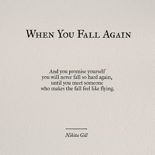 Fall, The Fall, and Never: WHEN YOU FALL AGAIN  And you promise yourself  you will never fall so hard again,  until you meet someone  who makes the fall feel like flying.  Nikita Gill