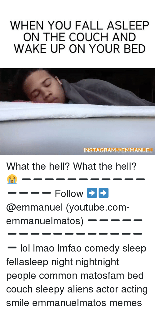 sleepys: WHEN YOU FALL ASLEEP  ON THE COUCH AND  WAKE UP ON YOUR BED  INSTAGRAM a ANUEL What the hell? What the hell? 😭 ➖➖➖➖➖➖➖➖➖➖➖➖➖➖➖ Follow ➡️➡️ @emmanuel (youtube.com-emmanuelmatos) ➖➖➖➖➖➖➖➖➖➖➖➖➖➖➖➖➖➖ lol lmao lmfao comedy sleep fellasleep night nightnight people common matosfam bed couch sleepy aliens actor acting smile emmanuelmatos memes