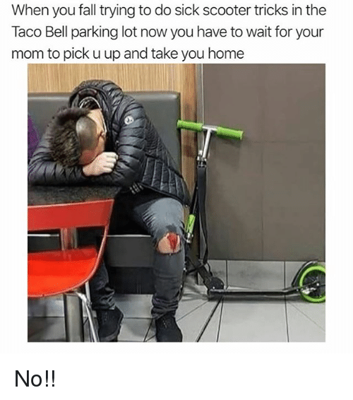 Fall, Funny, and Scooter: When you fall trying to do sick scooter tricks in the  Taco Bell parking lot now you have to wait for your  mom to pick u up and take you home No!!