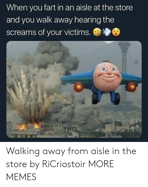 Walking Away: When you fart in an aisle at the store  and you walk away hearing the  screams of your victims. Walking away from aisle in the store by RiCriostoir MORE MEMES