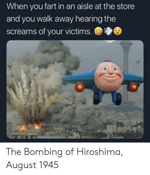 hiroshima: When you fart in an aisle at the store  and you walk away hearing the  screams of your victims. The Bombing of Hiroshima, August 1945