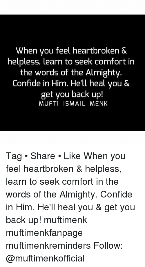 Helplessness: When you feel heartbroken &  helpless, learn to seek Comfort in  the words of the Almighty  Confide in Him. He'll heal you &  get you back up!  MUFTI ISMAIL MENK Tag • Share • Like When you feel heartbroken & helpless, learn to seek comfort in the words of the Almighty. Confide in Him. He'll heal you & get you back up! muftimenk muftimenkfanpage muftimenkreminders Follow: @muftimenkofficial